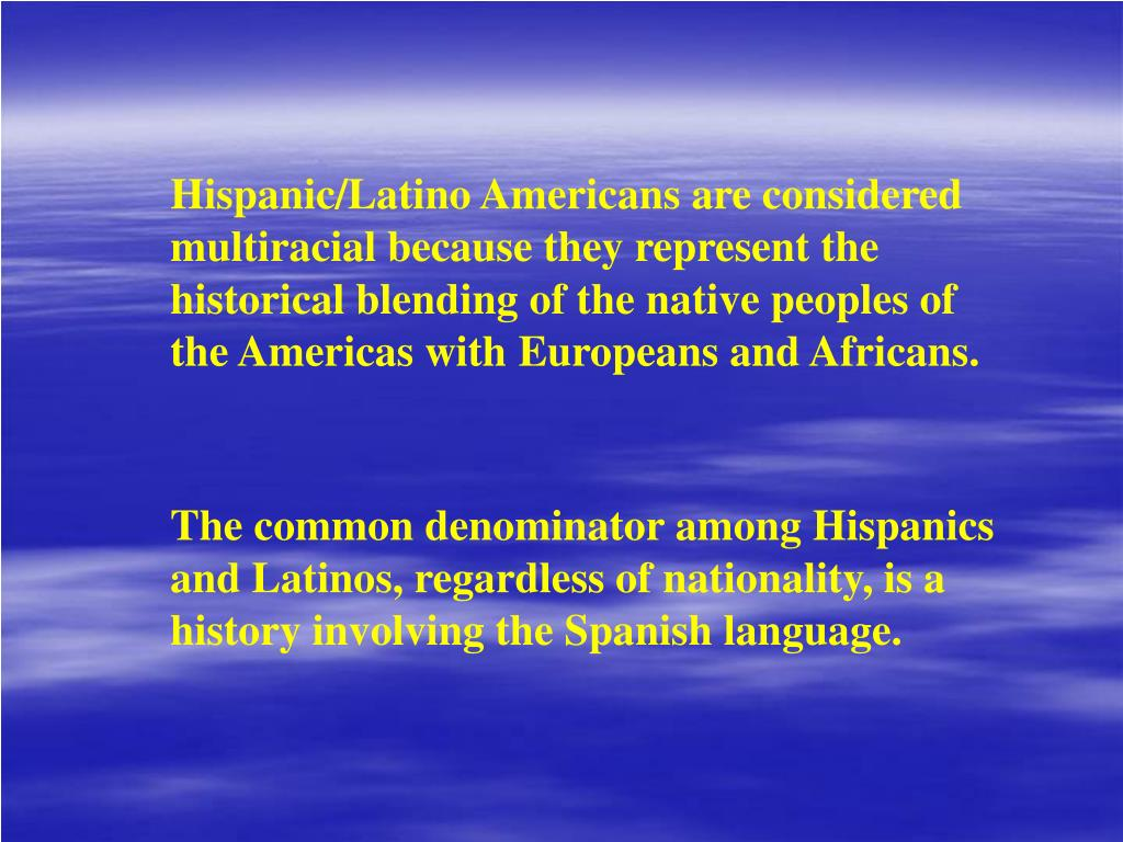 Hispanic/Latino Americans are considered multiracial because they represent the historical blending of the native peoples of the Americas with Europeans and Africans.