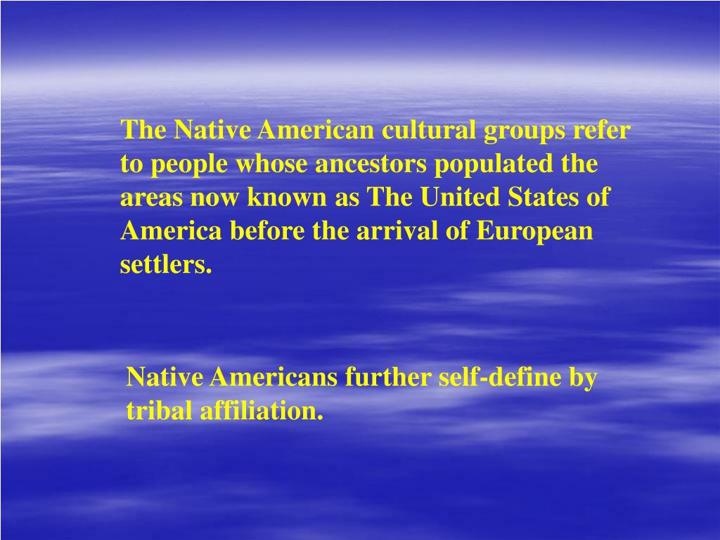 The Native American cultural groups refer to people whose ancestors populated the areas now known as The United States of America before the arrival of European settlers.