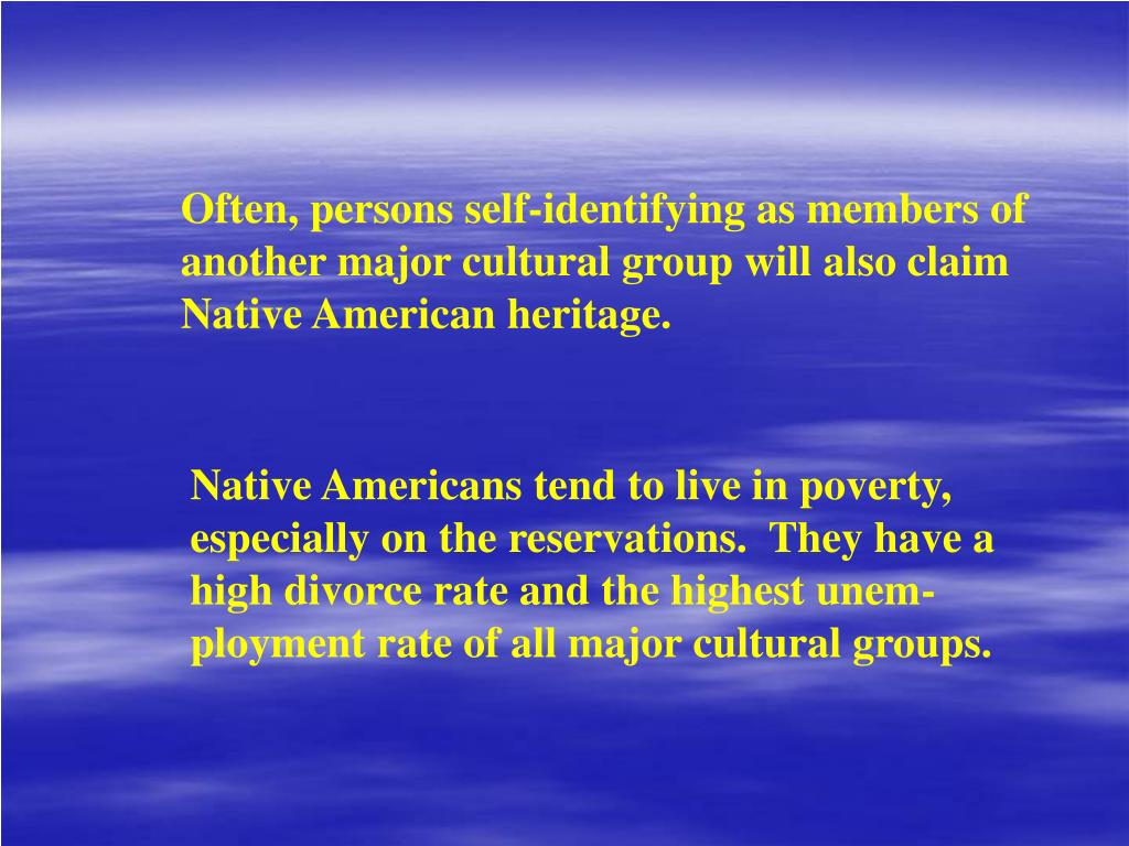 Often, persons self-identifying as members of another major cultural group will also claim Native American heritage.