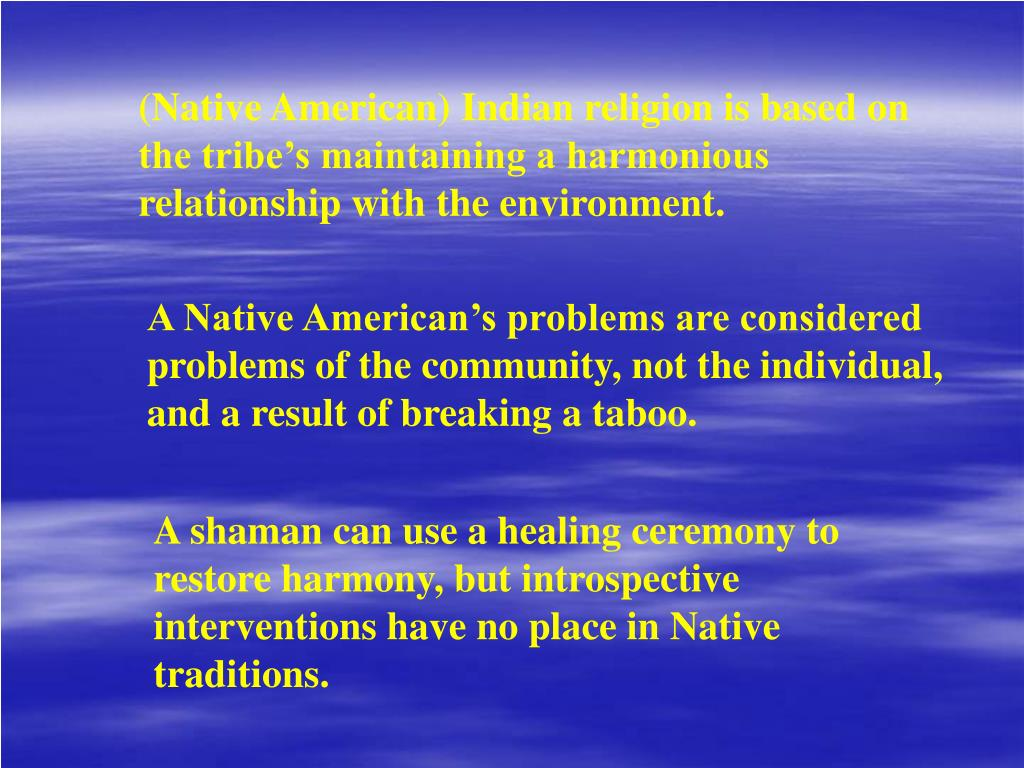 (Native American) Indian religion is based on the tribe's maintaining a harmonious relationship with the environment.