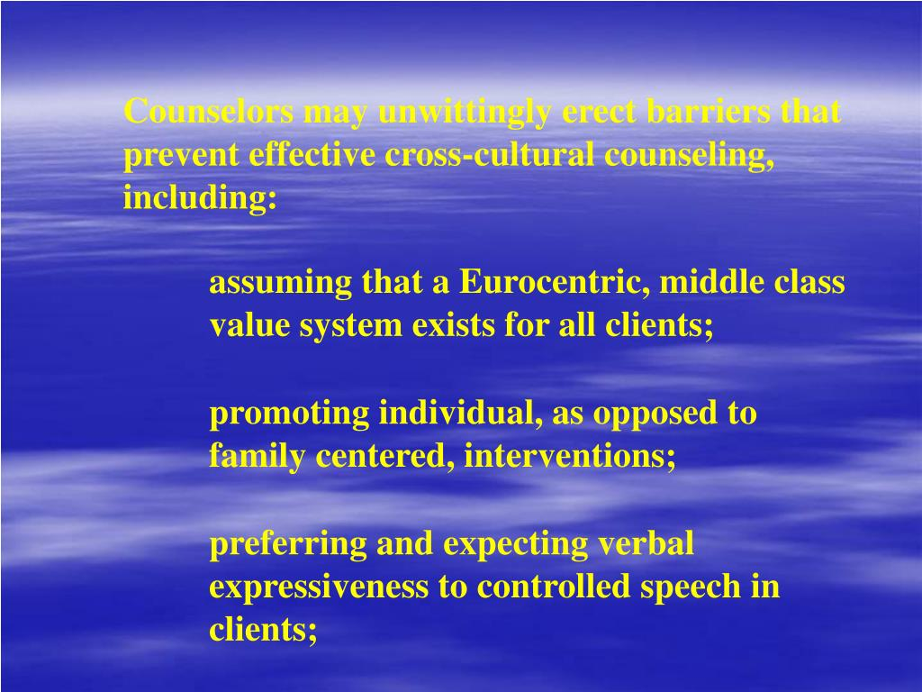 Counselors may unwittingly erect barriers that prevent effective cross-cultural counseling, including: