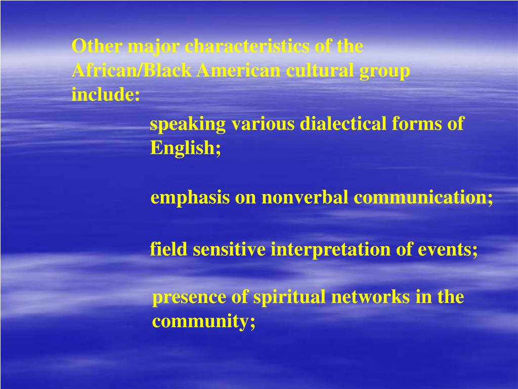 Other major characteristics of the African/Black American cultural group include: