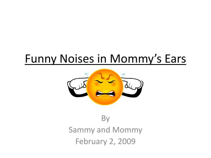 Funny noises in mommy s ears