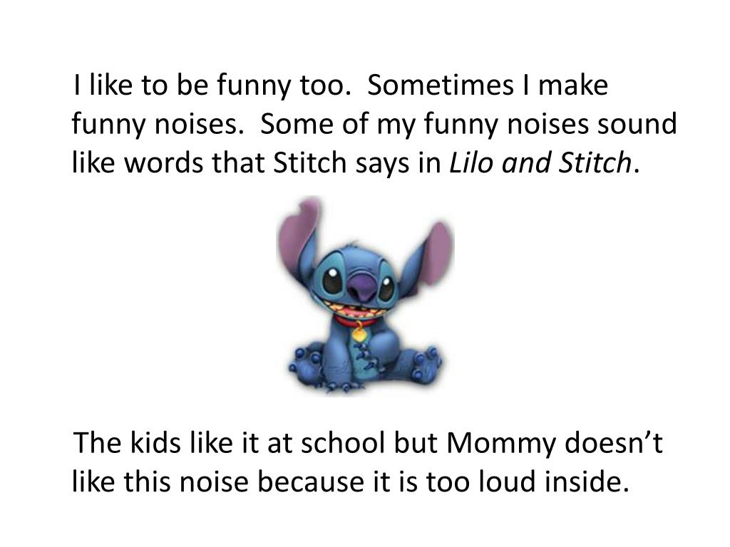 I like to be funny too.  Sometimes I make funny noises.  Some of my funny noises sound like words that Stitch says in