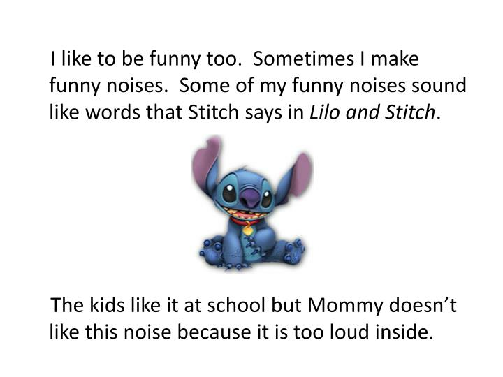 I like to be funny too.  Sometimes I make funny noises.  Some of my funny noises sound like word...