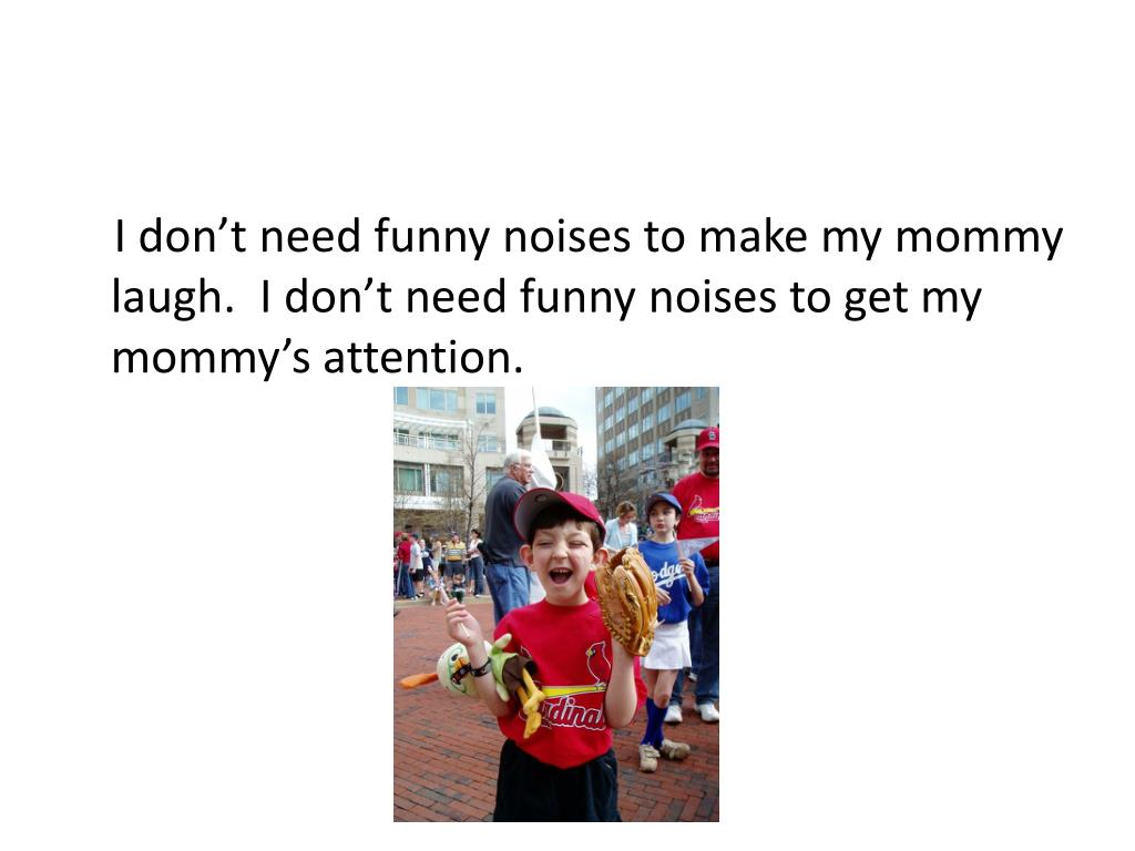 I don't need funny noises to make my mommy laugh.  I don't need funny noises to get my mommy's attention.
