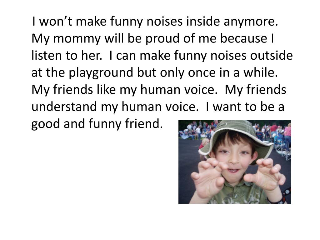 I won't make funny noises inside anymore.  My mommy will be proud of me because I listen to her.  I can make funny noises outside at the playground but only once in a while.  My friends like my human voice.  My friends understand my human voice.  I want to be a good and funny friend.