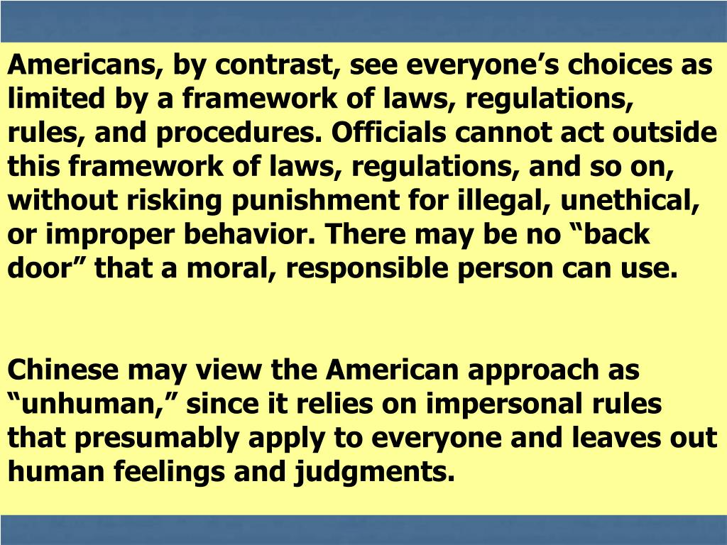 """Americans, by contrast, see everyone's choices as limited by a framework of laws, regulations, rules, and procedures. Officials cannot act outside this framework of laws, regulations, and so on, without risking punishment for illegal, unethical, or improper behavior. There may be no """"back door"""" that a moral, responsible person can use."""