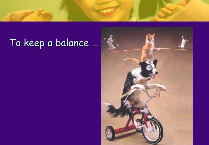 To keep a balance …