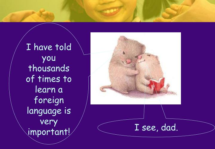 I have told you thousands of times to learn a foreign language is very important!