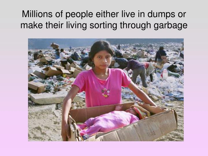 Millions of people either live in dumps or make their living sorting through garbage