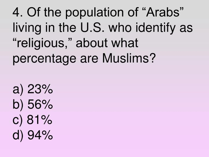 "4. Of the population of ""Arabs"" living in the U.S. who identify as ""religious,"" about what percentage are Muslims?"