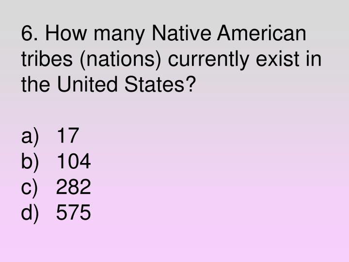 6. How many Native American tribes (nations) currently exist in the United States?