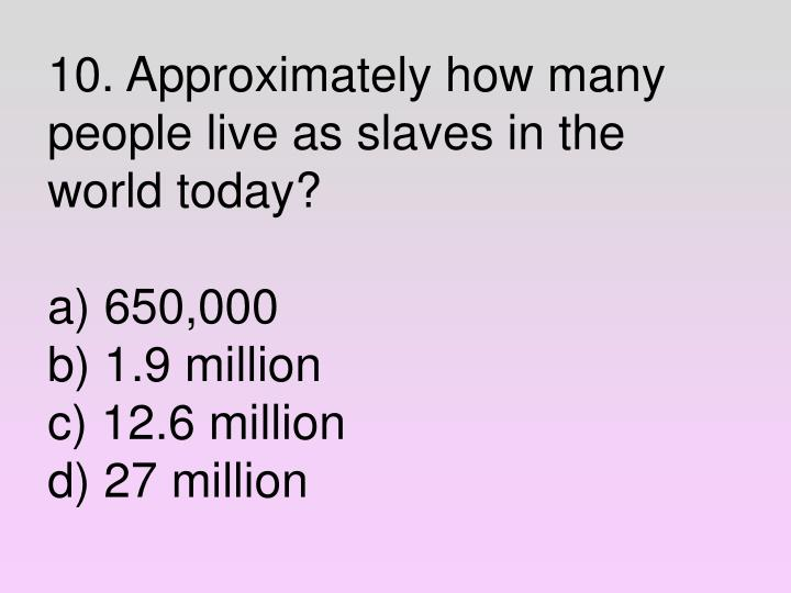 10. Approximately how many people live as slaves in the world today?