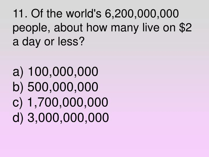 11. Of the world's 6,200,000,000 people, about how many live on $2 a day or less?