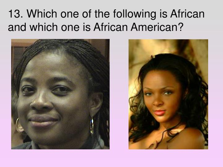 13. Which one of the following is African and which one is African American?