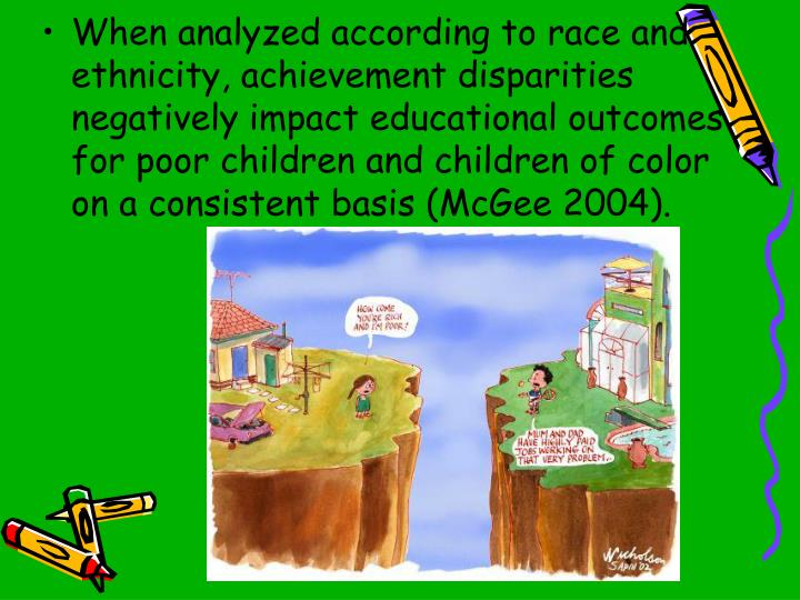 When analyzed according to race and ethnicity, achievement disparities negatively impact educational outcomes for poor children and children of color on a consistent basis (McGee 2004).