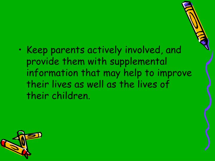 Keep parents actively involved, and provide them with supplemental information that may help to improve their lives as well as the lives of their children.