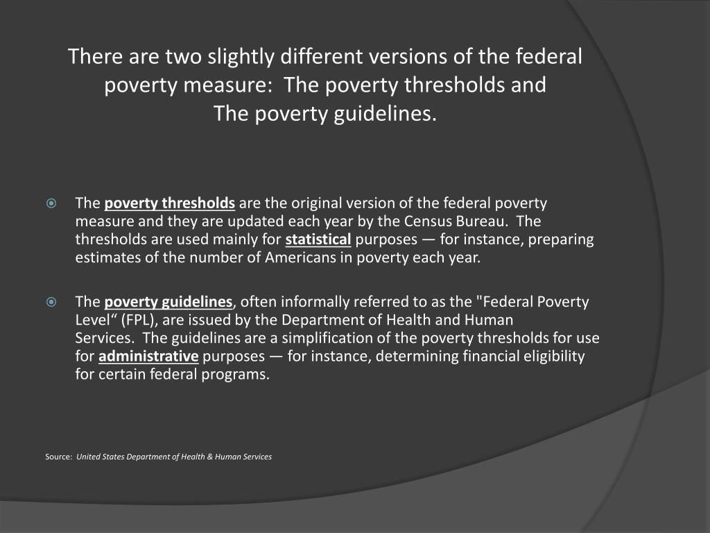There are two slightly different versions of the federal poverty measure: The poverty thresholds and