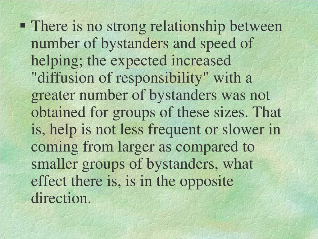 "There is no strong relationship between number of bystanders and speed of helping; the expected increased ""diffusion of responsibility"" with a greater number of bystanders was not obtained for groups of these sizes. That is, help is not less frequent or slower in coming from larger as compared to smaller groups of bystanders, what effect there is, is in the opposite direction."