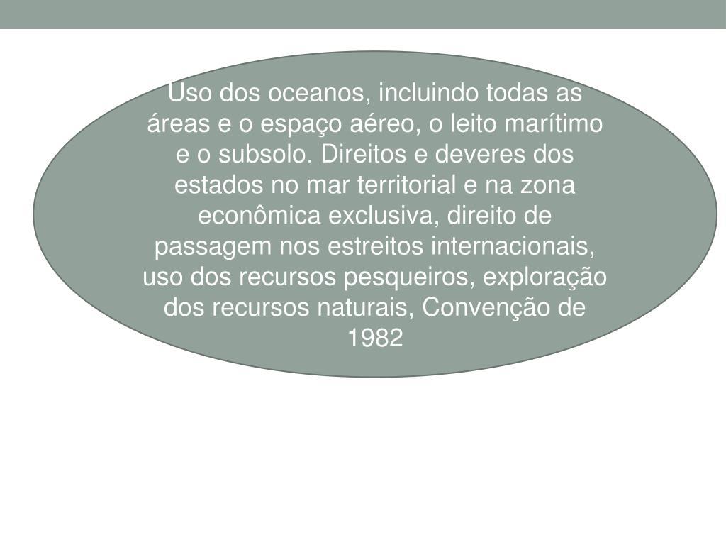 Uso dos oceanos, incluindo todas as áreas e o espaço aéreo, o leito marítimo e o subsolo. Direitos e deveres dos estados no mar territorial e na zona econômica exclusiva, direito de passagem nos estreitos internacionais, uso dos recursos pesqueiros, exploração dos recursos naturais, Convenção de 1982