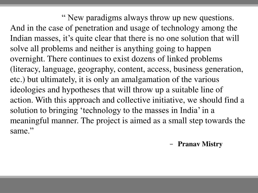 """ New paradigms always throw up new questions. And in the case of penetration and usage of technology among the Indian masses, it's quite clear that there is no one solution that will solve all problems and neither is anything going to happen overnight. There continues to exist dozens of linked problems (literacy, language, geography, content, access, business generation, etc.) but ultimately, it is only an amalgamation of the various ideologies and hypotheses that will throw up a suitable line of action. With this approach and collective initiative, we should find a solution to bringing 'technology to the masses in India' in a meaningful manner. The project is aimed as a small step towards"