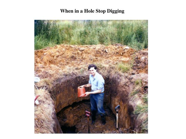 When in a Hole Stop Digging