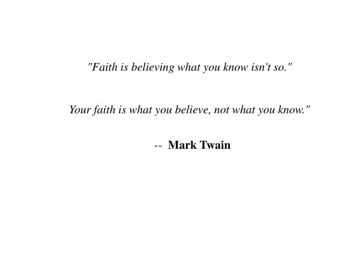 """Faith is believing what you know isn't so."""