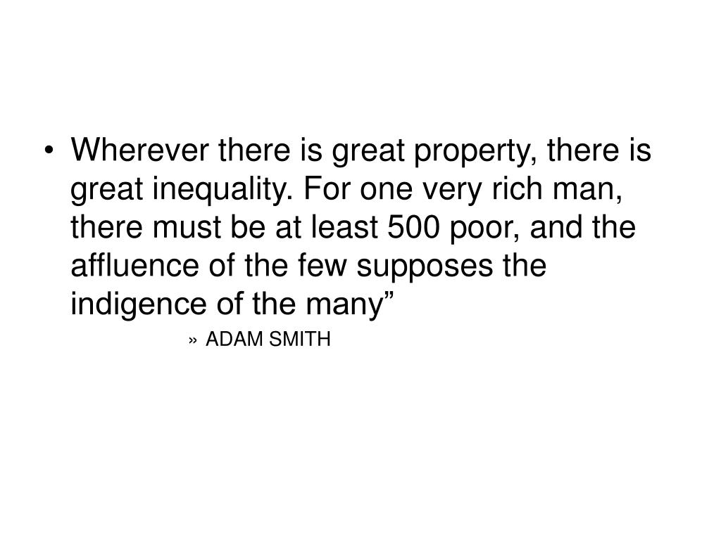 Wherever there is great property, there is great inequality. For one very rich man, there must be at least 500 poor, and the affluence of the few supposes the indigence of the many""