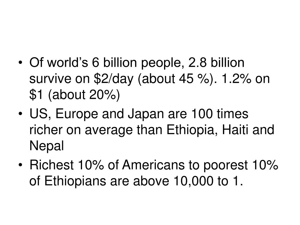 Of world's 6 billion people, 2.8 billion survive on $2/day (about 45 %). 1.2% on $1 (about 20%)