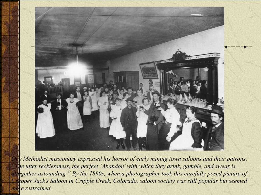 """One Methodist missionary expressed his horror of early mining town saloons and their patrons: """"The utter recklessness, the perfect 'Abandon' with which they drink, gamble, and swear is altogether astounding."""" By the 1890s, when a photographer took this carefully posed picture of Crapper Jack's Saloon in Cripple Creek, Colorado, saloon society was still popular but seemed more restrained."""