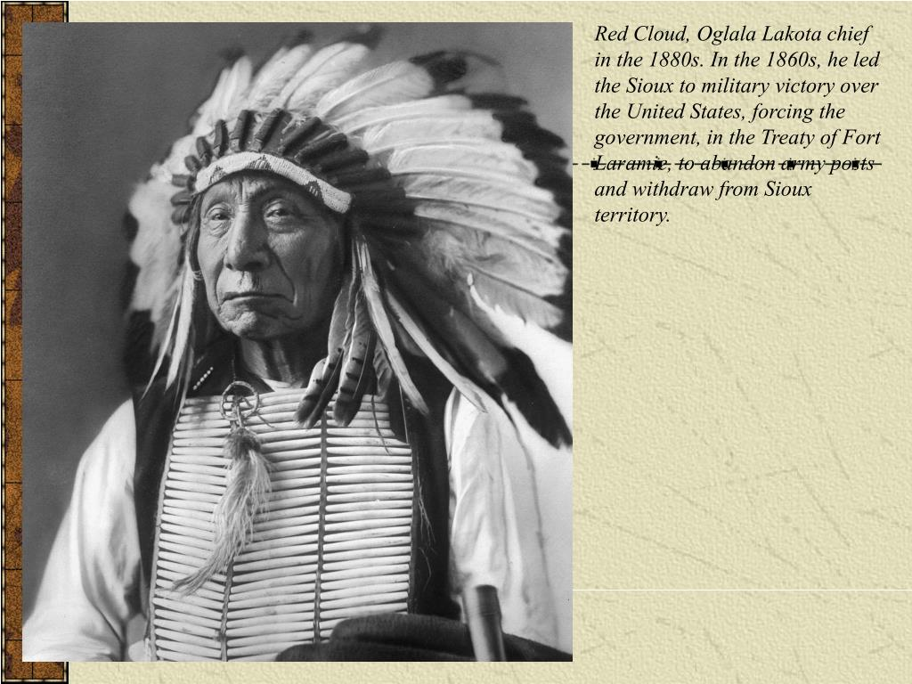 Red Cloud, Oglala Lakota chief in the 1880s. In the 1860s, he led the Sioux to military victory over the United States, forcing the