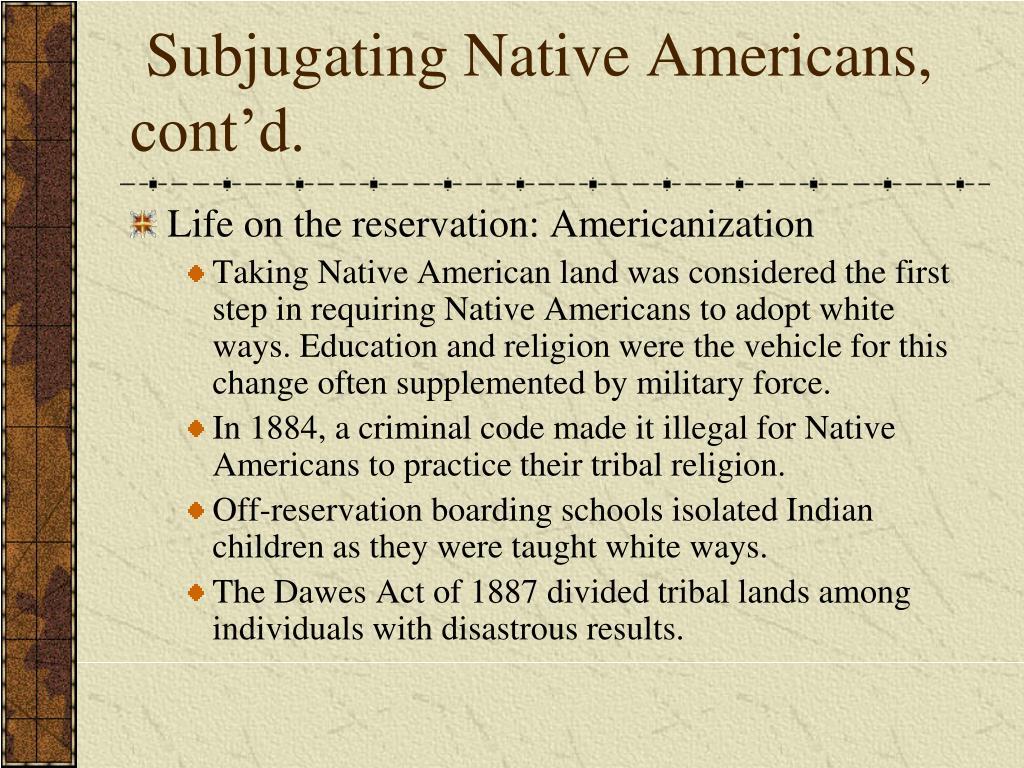 Subjugating Native Americans, cont'd.