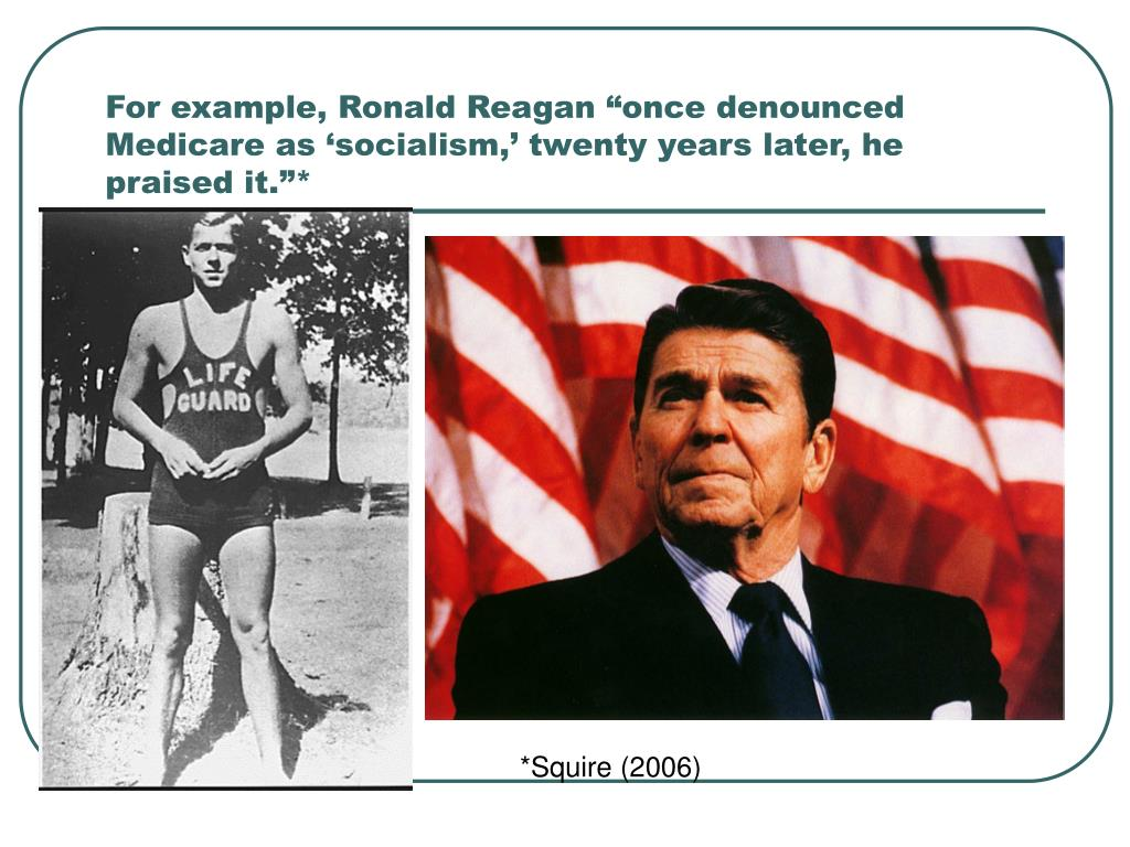 """For example, Ronald Reagan """"once denounced Medicare as 'socialism,' twenty years later, he praised it.""""*"""