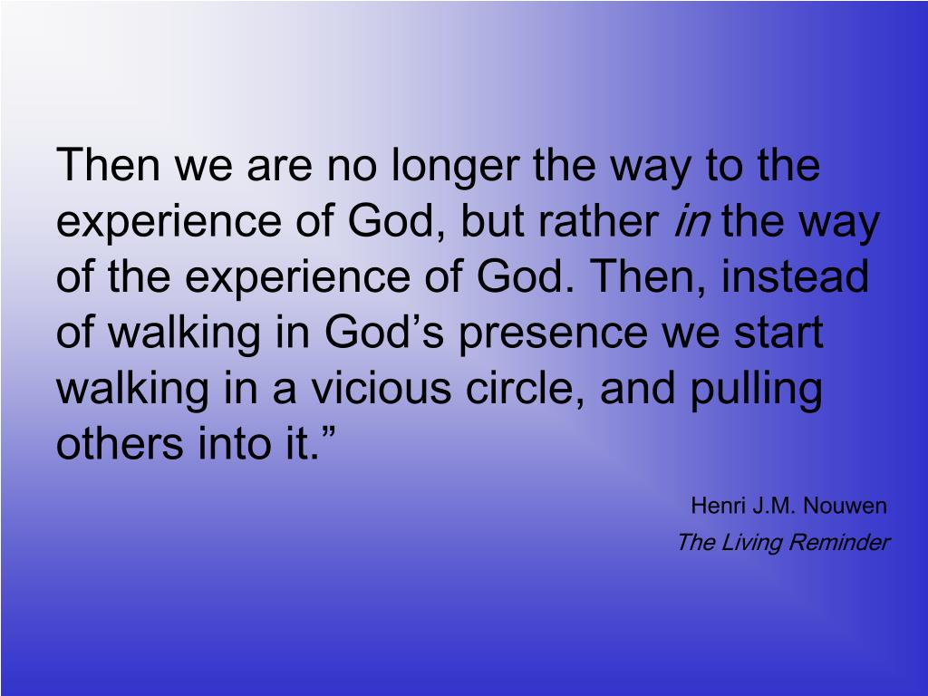 Then we are no longer the way to the experience of God, but rather