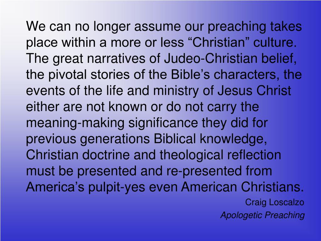 """We can no longer assume our preaching takes place within a more or less """"Christian"""" culture.  The great narratives of Judeo-Christian belief, the pivotal stories of the Bible's characters, the events of the life and ministry of Jesus Christ either are not known or do not carry the meaning-making significance they did for previous generations Biblical knowledge, Christian doctrine and theological reflection must be presented and re-presented from America's pulpit-yes even American Christians."""