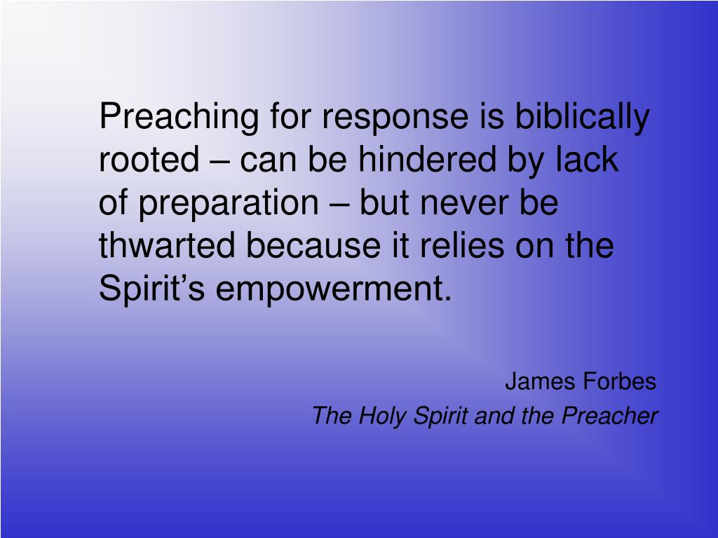 Preaching for response is biblically rooted – can be hindered by lack of preparation – but never be thwarted because it relies on the Spirit's empowerment.