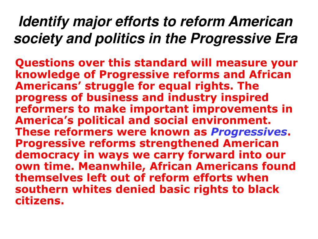 Identify major efforts to reform American society and politics in the Progressive Era