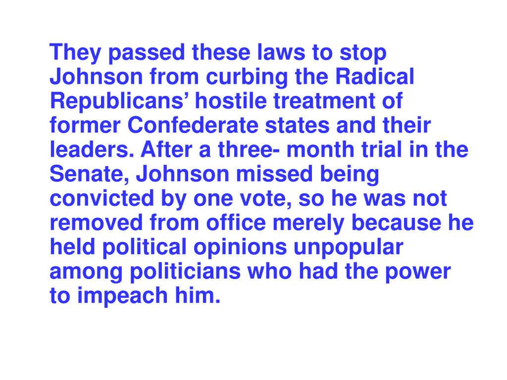They passed these laws to stop Johnson from curbing the Radical Republicans' hostile treatment of former Confederate states and their leaders. After a three- month trial in the Senate, Johnson missed being convicted by one vote, so he was not removed from office merely because he held political opinions unpopular among politicians who had the power to impeach him.