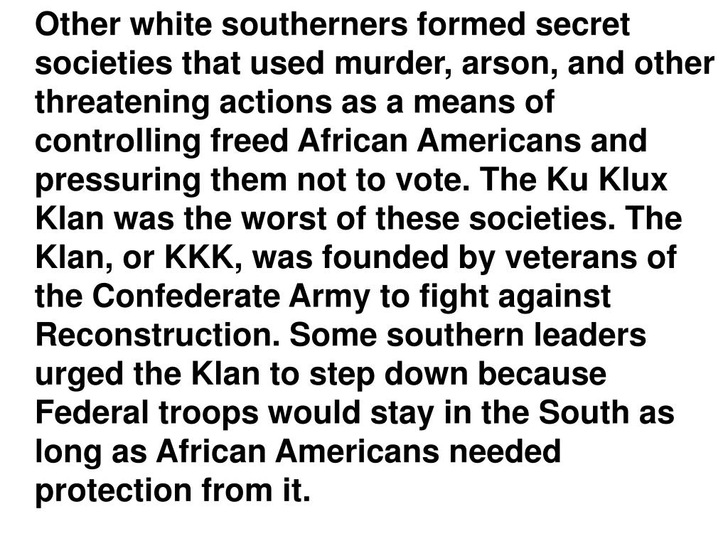 Other white southerners formed secret societies that used murder, arson, and other threatening actions as a means of controlling freed African Americans and pressuring them not to vote. The Ku Klux Klan was the worst of these societies. The Klan, or KKK, was founded by veterans of the Confederate Army to fight against Reconstruction. Some southern leaders urged the Klan to step down because Federal troops would stay in the South as long as African Americans needed protection from it.