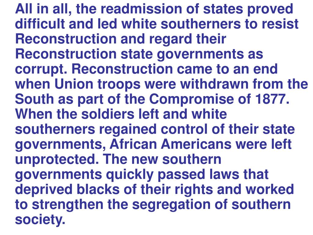 All in all, the readmission of states proved difficult and led white southerners to resist Reconstruction and regard their Reconstruction state governments as corrupt. Reconstruction came to an end when Union troops were withdrawn from the South as part of the Compromise of 1877. When the soldiers left and white southerners regained control of their state governments, African Americans were left unprotected. The new southern governments quickly passed laws that deprived blacks of their rights and worked to strengthen the segregation of southern society.