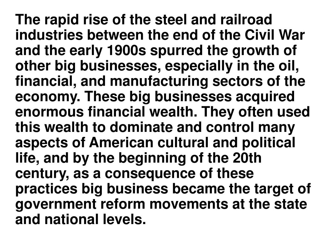 The rapid rise of the steel and railroad industries between the end of the Civil War and the early 1900s spurred the growth of other big businesses, especially in the oil, financial, and manufacturing sectors of the economy. These big businesses acquired enormous financial wealth. They often used this wealth to dominate and control many aspects of American cultural and political life, and by the beginning of the 20th century, as a consequence of these practices big business became the target of government reform movements at the state and national levels.