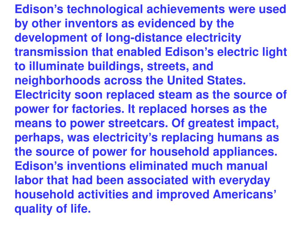 Edison's technological achievements were used by other inventors as evidenced by the development of long-distance electricity transmission that enabled Edison's electric light to illuminate buildings, streets, and neighborhoods across the United States. Electricity soon replaced steam as the source of power for factories. It replaced horses as the means to power streetcars. Of greatest impact, perhaps, was electricity's replacing humans as the source of power for household appliances. Edison's inventions eliminated much manual labor that had been associated with everyday household activities and improved Americans' quality of life.