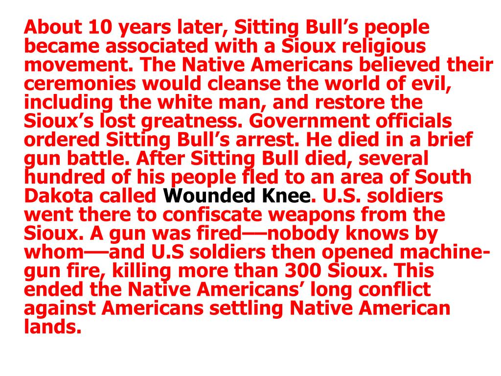 About 10 years later, Sitting Bull's people became associated with a Sioux religious movement. The Native Americans believed their ceremonies would cleanse the world of evil, including the white man, and restore the Sioux's lost greatness. Government officials ordered Sitting Bull's arrest. He died in a brief gun battle. After Sitting Bull died, several hundred of his people fled to an area of South Dakota called