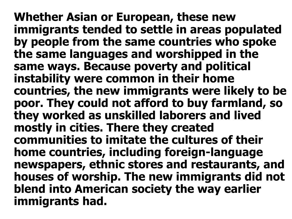 Whether Asian or European, these new immigrants tended to settle in areas populated by people from the same countries who spoke the same languages and worshipped in the same ways. Because poverty and political instability were common in their home countries, the new immigrants were likely to be poor. They could not afford to buy farmland, so they worked as unskilled laborers and lived mostly in cities. There they created communities to imitate the cultures of their home countries, including foreign-language newspapers, ethnic stores and restaurants, and houses of worship. The new immigrants did not blend into American society the way earlier immigrants had.