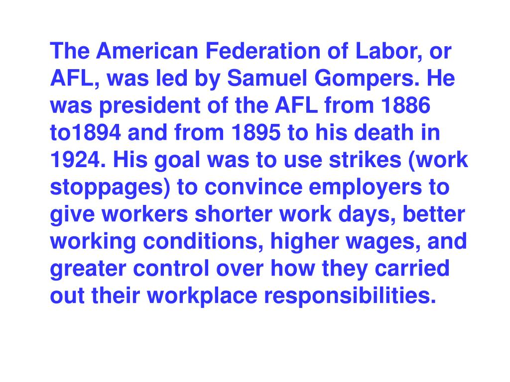 The American Federation of Labor, or AFL, was led by Samuel Gompers. He was president of the AFL from 1886 to1894 and from 1895 to his death in 1924. His goal was to use strikes (work stoppages) to convince employers to give workers shorter work days, better working conditions, higher wages, and greater control over how they carried out their workplace responsibilities.