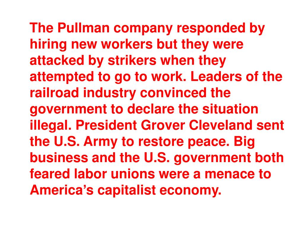 The Pullman company responded by hiring new workers but they were attacked by strikers when they attempted to go to work. Leaders of the railroad industry convinced the government to declare the situation illegal. President Grover Cleveland sent the U.S. Army to restore peace. Big business and the U.S. government both feared labor unions were a menace to America's capitalist economy.
