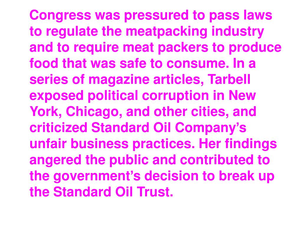 Congress was pressured to pass laws to regulate the meatpacking industry and to require meat packers to produce food that was safe to consume. In a series of magazine articles, Tarbell exposed political corruption in New York, Chicago, and other cities, and criticized Standard Oil Company's unfair business practices. Her findings angered the public and contributed to the government's decision to break up the Standard Oil Trust.