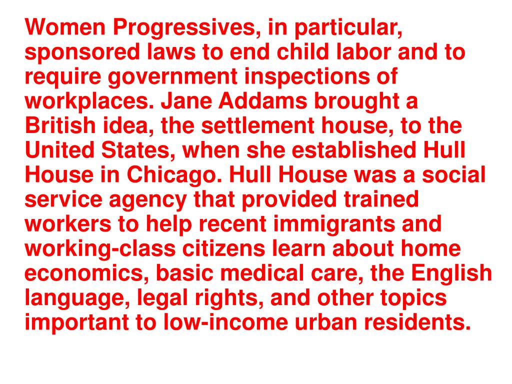 Women Progressives, in particular, sponsored laws to end child labor and to require government inspections of workplaces. Jane Addams brought a British idea, the settlement house, to the United States, when she established Hull House in Chicago. Hull House was a social service agency that provided trained workers to help recent immigrants and working-class citizens learn about home economics, basic medical care, the English language, legal rights, and other topics important to low-income urban residents.