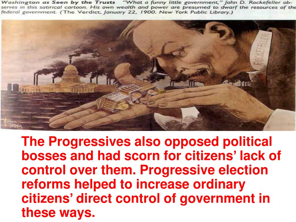 The Progressives also opposed political bosses and had scorn for citizens' lack of control over them. Progressive election reforms helped to increase ordinary citizens' direct control of government in these ways.